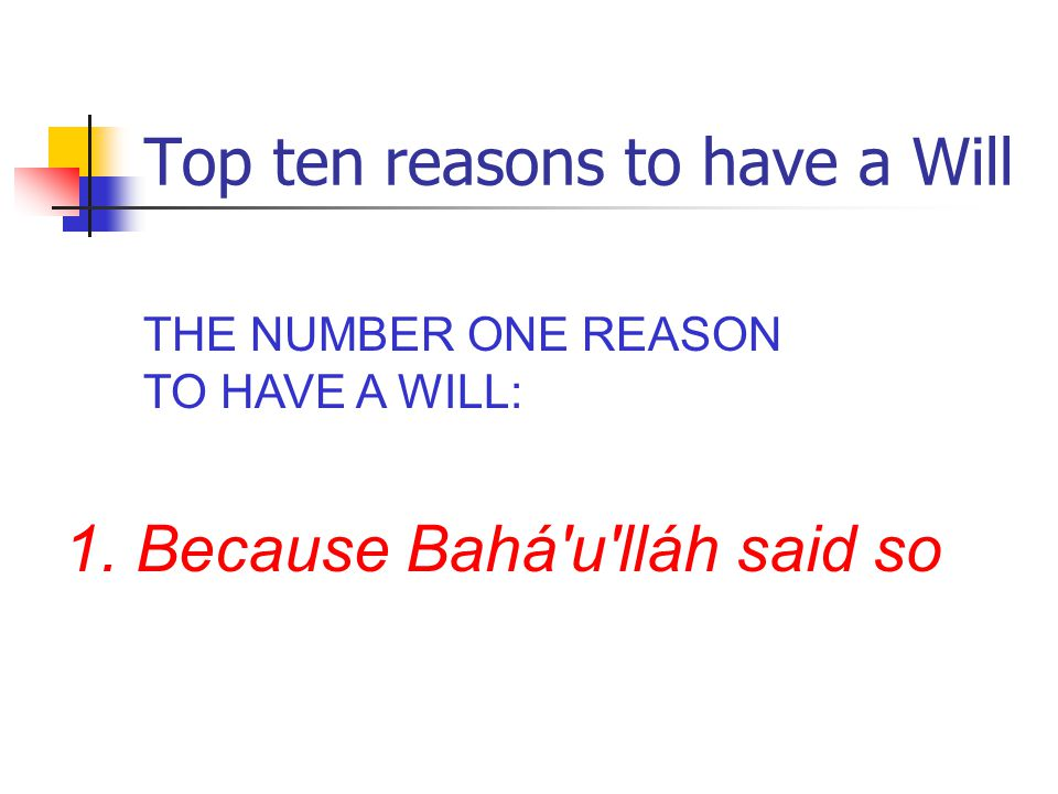 Top ten reasons to have a Will THE NUMBER ONE REASON TO HAVE A WILL: 1. Because Bahá u lláh said so