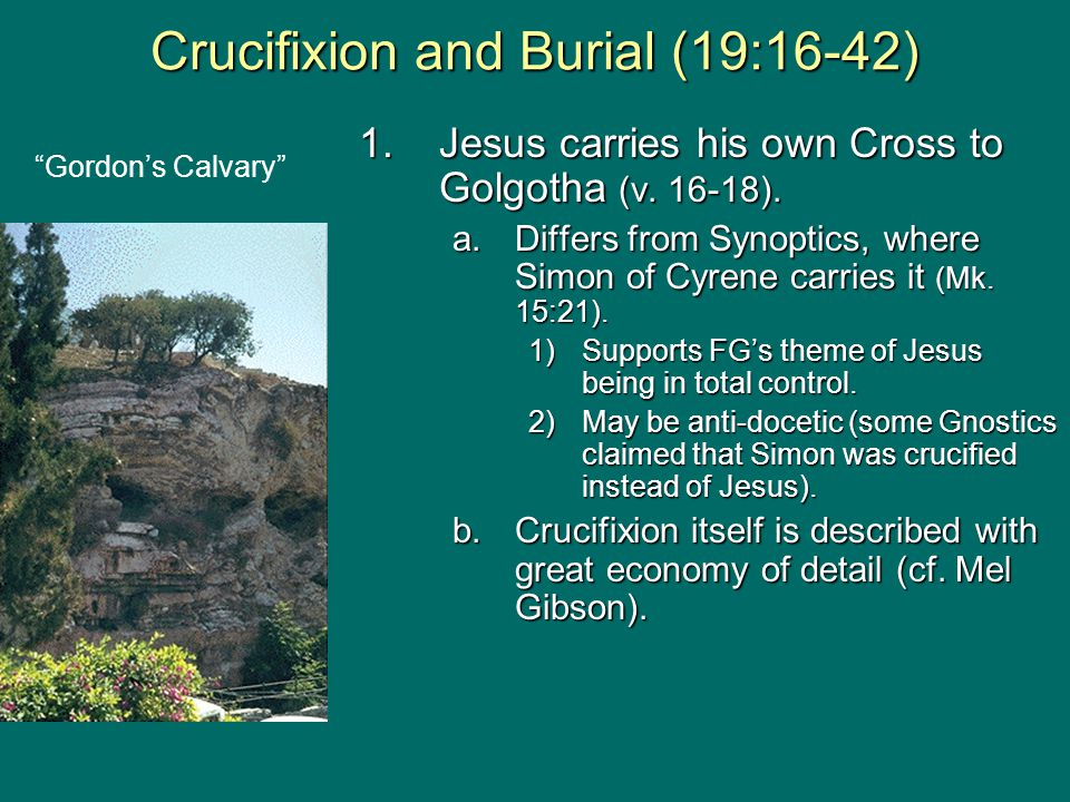 1.Jesus carries his own Cross to Golgotha (v. 16-18). a.Differs from Synoptics, where Simon of Cyrene carries it (Mk. 15:21). 1)Supports FG's theme of