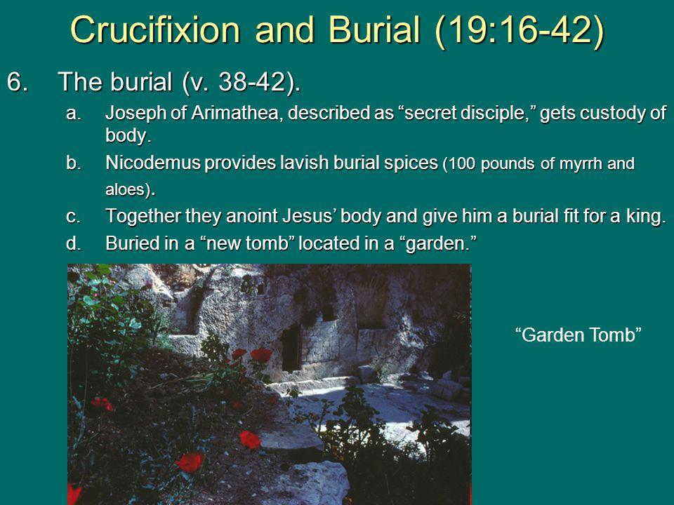 "6.The burial (v. 38-42). a.Joseph of Arimathea, described as ""secret disciple,"" gets custody of body. b.Nicodemus provides lavish burial spices (100 p"