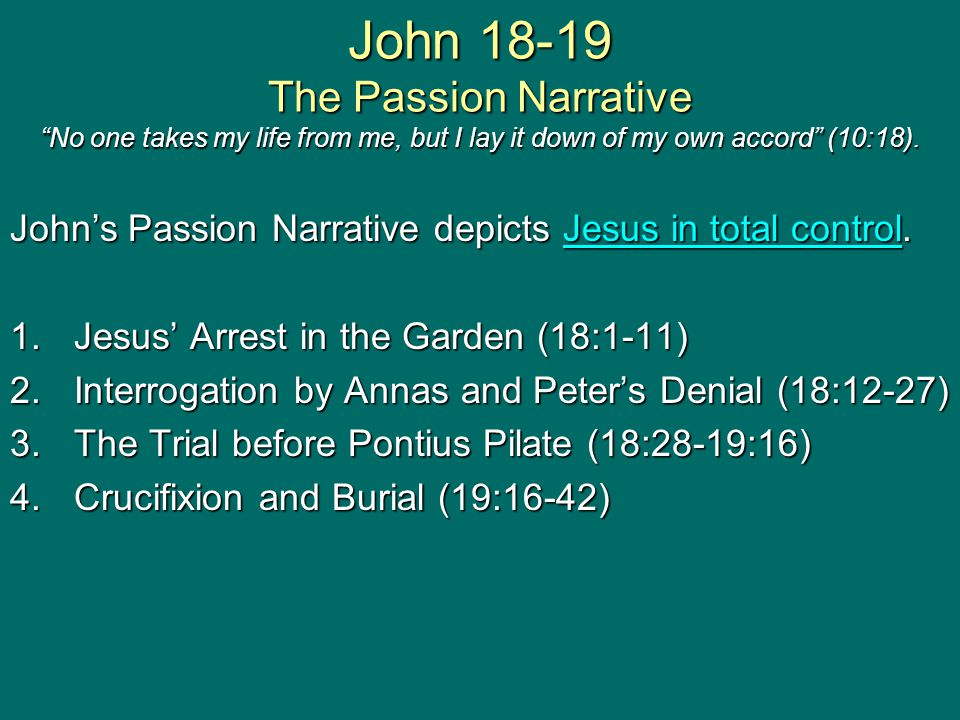 John 18-19 The Passion Narrative No one takes my life from me, but I lay it down of my own accord (10:18).