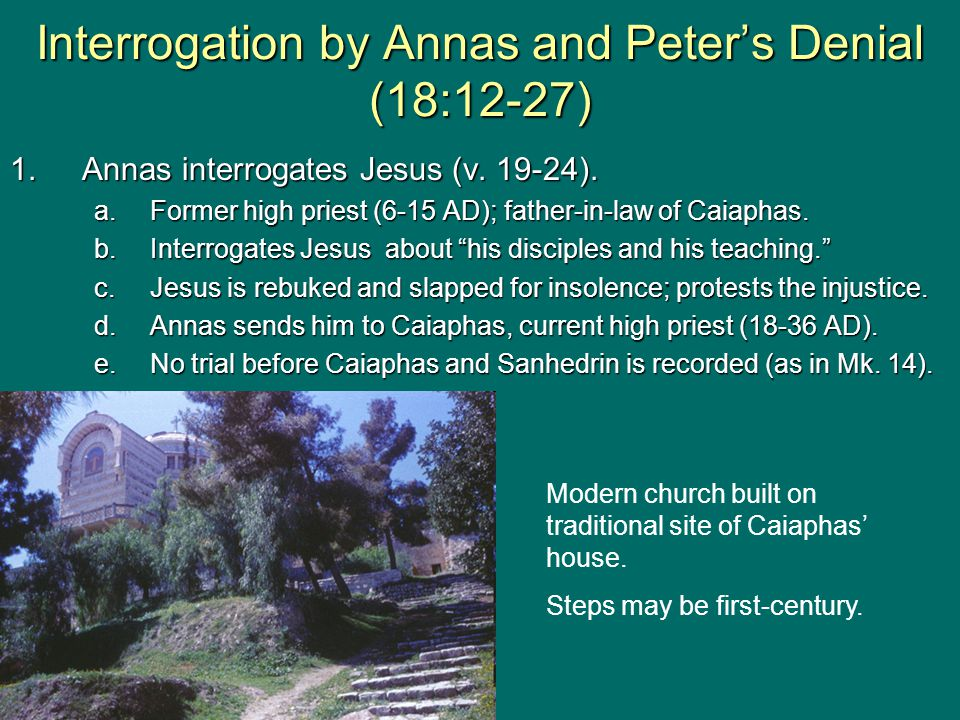 """1.Annas interrogates Jesus (v. 19-24). a.Former high priest (6-15 AD); father-in-law of Caiaphas. b.Interrogates Jesus about """"his disciples and his te"""