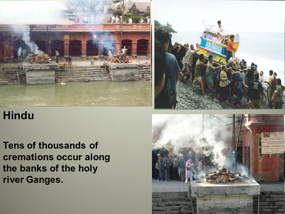 Tens of thousands of cremations occur along the banks of the holy river Ganges. Hindu