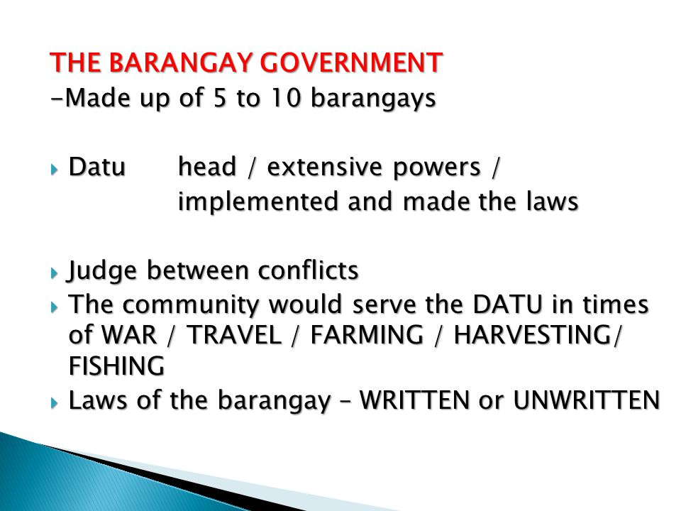 THE BARANGAY GOVERNMENT -Made up of 5 to 10 barangays  Datu head / extensive powers / implemented and made the laws  Judge between conflicts  The c