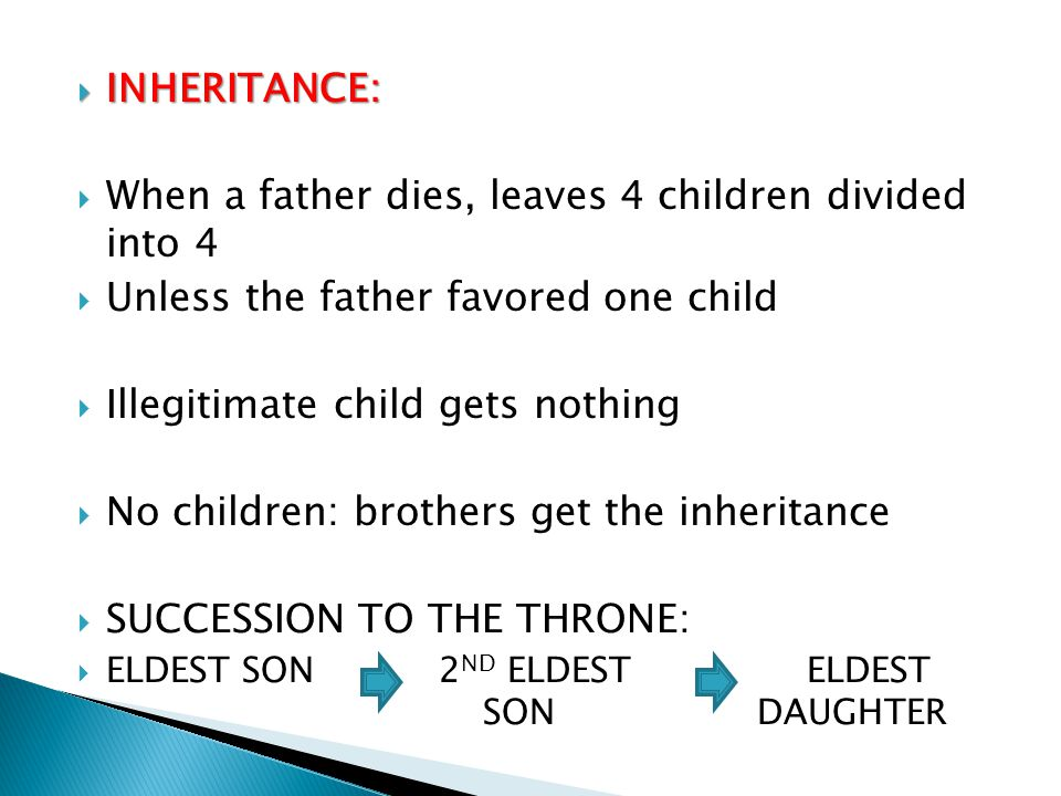  INHERITANCE:  When a father dies, leaves 4 children divided into 4  Unless the father favored one child  Illegitimate child gets nothing  No chi