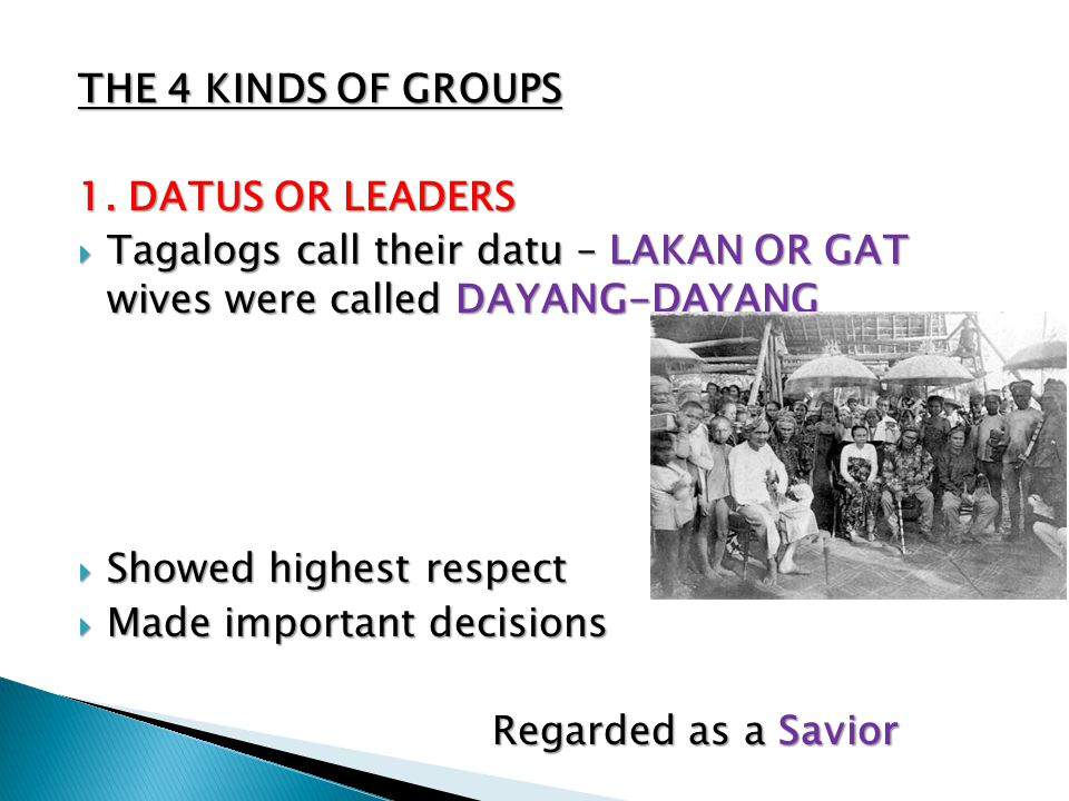THE 4 KINDS OF GROUPS 1. DATUS OR LEADERS  Tagalogs call their datu – LAKAN OR GAT wives were called DAYANG-DAYANG  Showed highest respect  Made im