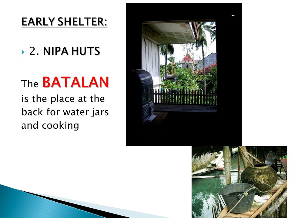 EARLY SHELTER: NIPA HUTS  2. NIPA HUTS BATALAN The BATALAN is the place at the back for water jars and cooking