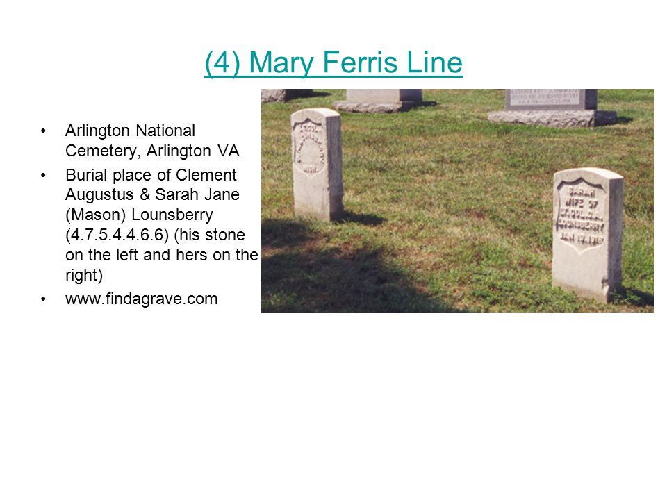 (4) Mary Ferris Line Arlington National Cemetery, Arlington VA Burial place of Clement Augustus & Sarah Jane (Mason) Lounsberry (4.7.5.4.4.6.6) (his stone on the left and hers on the right) www.findagrave.com