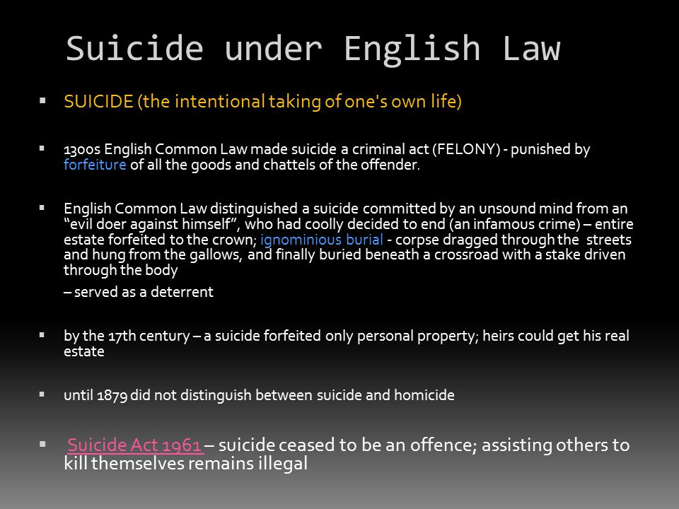 Suicide under English Law  SUICIDE (the intentional taking of one s own life)  1300s English Common Law made suicide a criminal act (FELONY) - punished by forfeiture of all the goods and chattels of the offender.