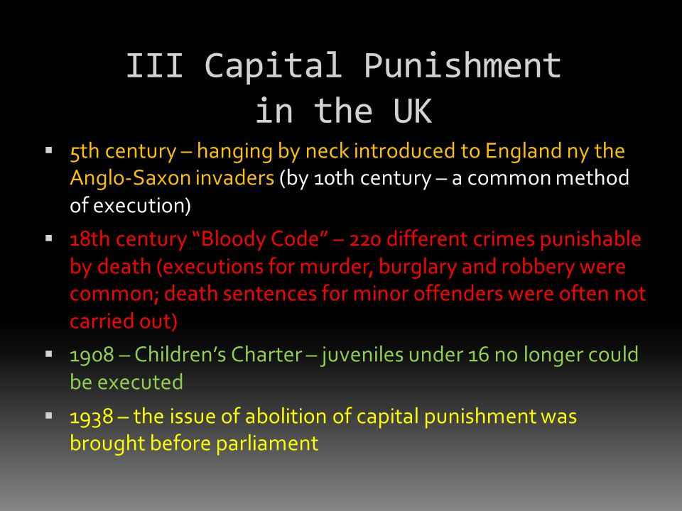 III Capital Punishment in the UK  5th century – hanging by neck introduced to England ny the Anglo-Saxon invaders (by 10th century – a common method of execution)  18th century Bloody Code – 220 different crimes punishable by death (executions for murder, burglary and robbery were common; death sentences for minor offenders were often not carried out)  1908 – Children's Charter – juveniles under 16 no longer could be executed  1938 – the issue of abolition of capital punishment was brought before parliament