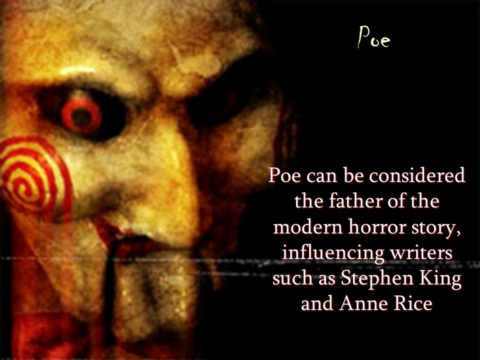 Poe Poe can be considered the father of the modern horror story, influencing writers such as Stephen King and Anne Rice