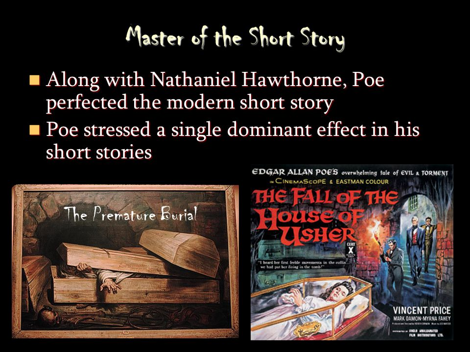 Master of the Short Story Along with Nathaniel Hawthorne, Poe perfected the modern short story Along with Nathaniel Hawthorne, Poe perfected the modern short story Poe stressed a single dominant effect in his short stories Poe stressed a single dominant effect in his short stories The Premature Burial