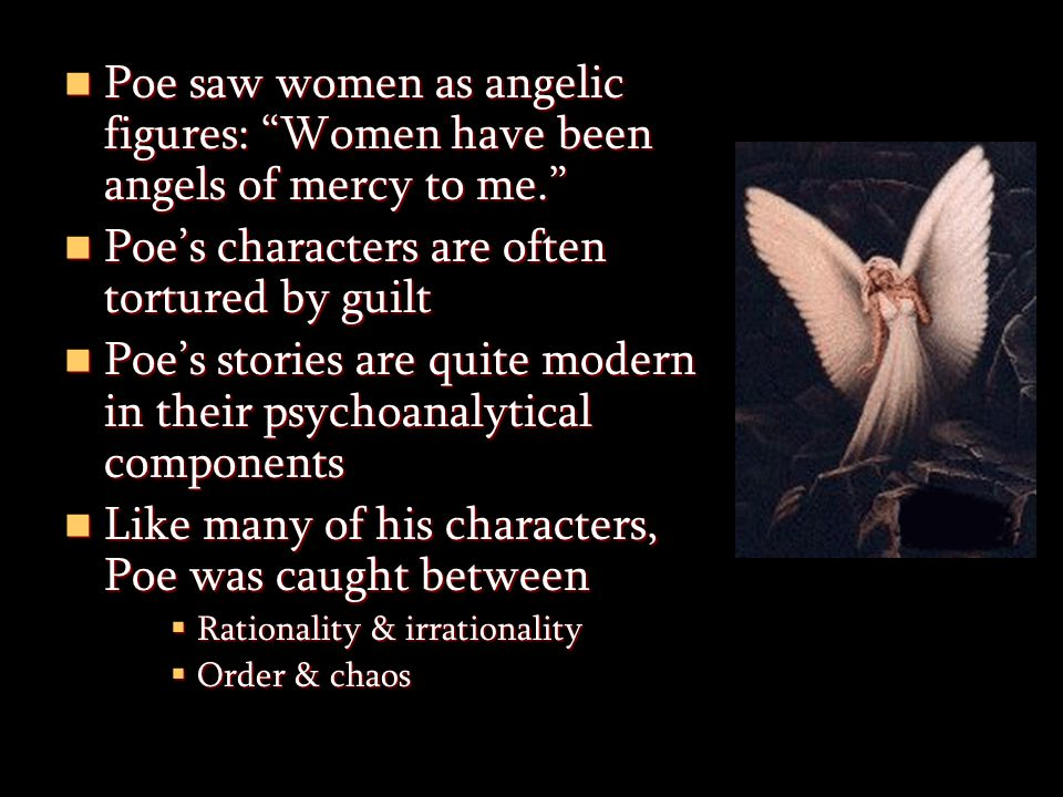 Poe saw women as angelic figures: Women have been angels of mercy to me. Poe saw women as angelic figures: Women have been angels of mercy to me. Poe's characters are often tortured by guilt Poe's characters are often tortured by guilt Poe's stories are quite modern in their psychoanalytical components Poe's stories are quite modern in their psychoanalytical components Like many of his characters, Poe was caught between Like many of his characters, Poe was caught between  Rationality & irrationality  Order & chaos