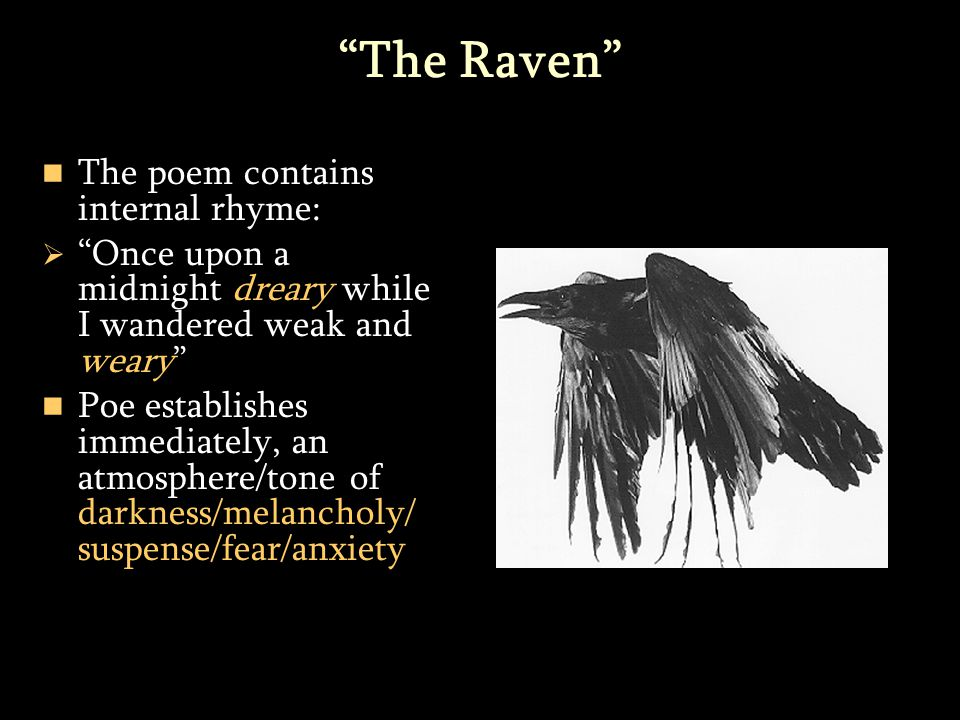 The Raven The poem contains internal rhyme:   Once upon a midnight dreary while I wandered weak and weary Poe establishes immediately, an atmosphere/tone of darkness/melancholy/ suspense/fear/anxiety