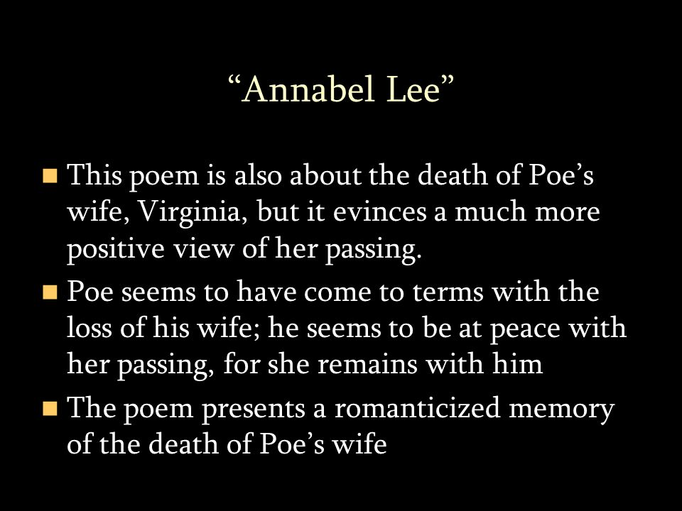 Annabel Lee This poem is also about the death of Poe's wife, Virginia, but it evinces a much more positive view of her passing.