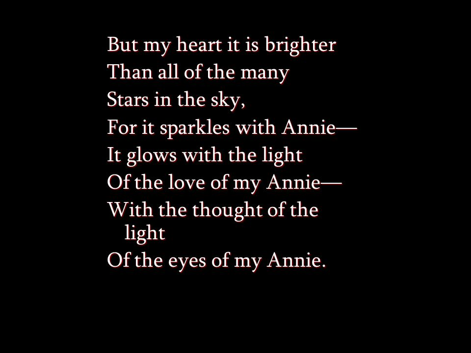 But my heart it is brighter Than all of the many Stars in the sky, For it sparkles with Annie— It glows with the light Of the love of my Annie— With the thought of the light Of the eyes of my Annie.