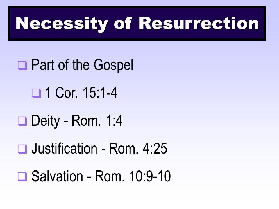 Necessity of Resurrection  Part of the Gospel  1 Cor. 15:1-4  Deity - Rom. 1:4  Justification - Rom. 4:25  Salvation - Rom. 10:9-10