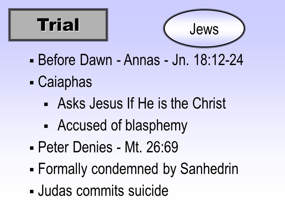 Trial Jews  Before Dawn - Annas - Jn. 18:12-24  Caiaphas  Asks Jesus If He is the Christ  Accused of blasphemy  Peter Denies - Mt. 26:69  Formal