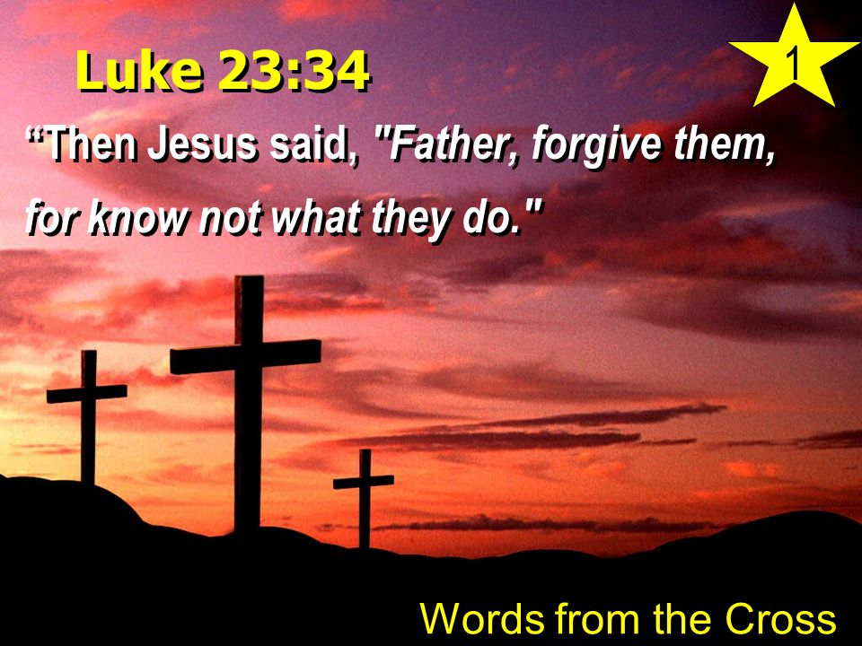 Luke 23:34 Then Jesus said, Father, forgive them, for know not what they do. Words from the Cross 1