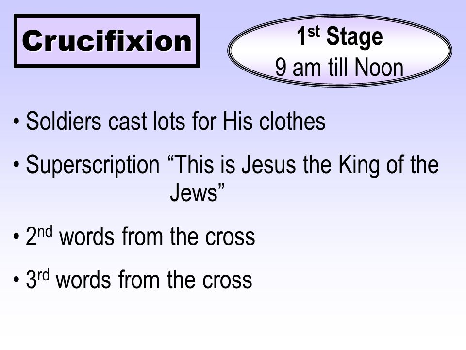 Crucifixion 1 st Stage 9 am till Noon Soldiers cast lots for His clothes Superscription This is Jesus the King of the Jews 2 nd words from the cross 3 rd words from the cross