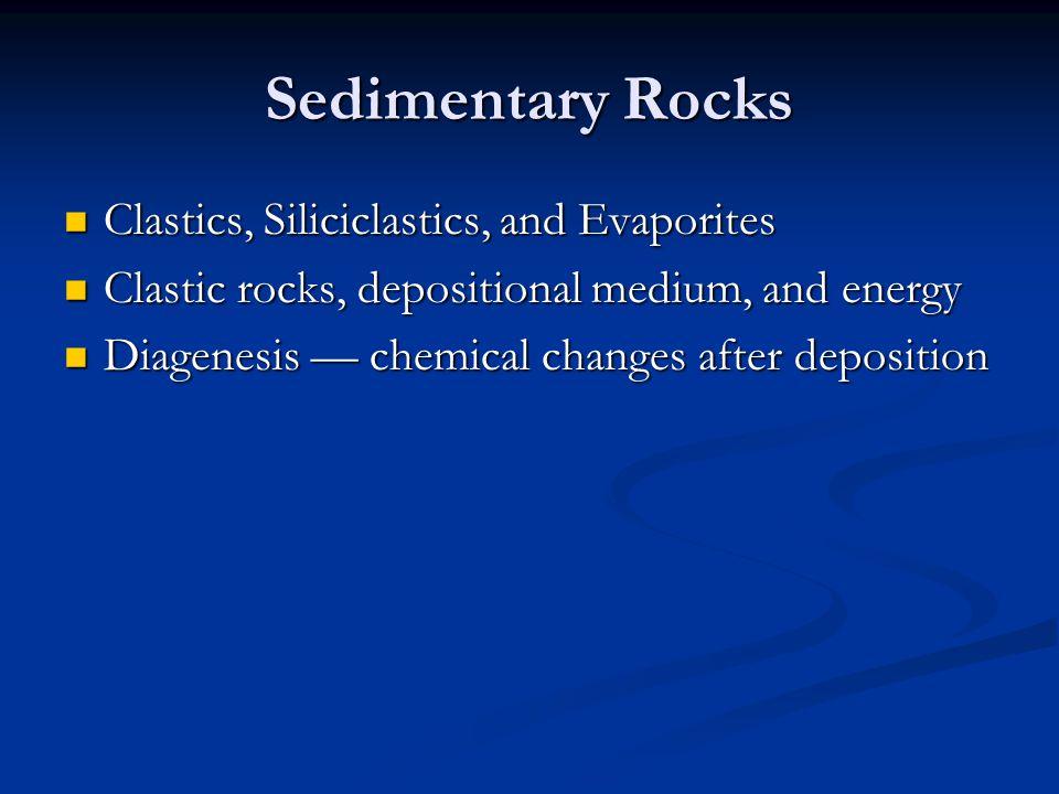 Sedimentary Rocks Clastics, Siliciclastics, and Evaporites Clastics, Siliciclastics, and Evaporites Clastic rocks, depositional medium, and energy Cla