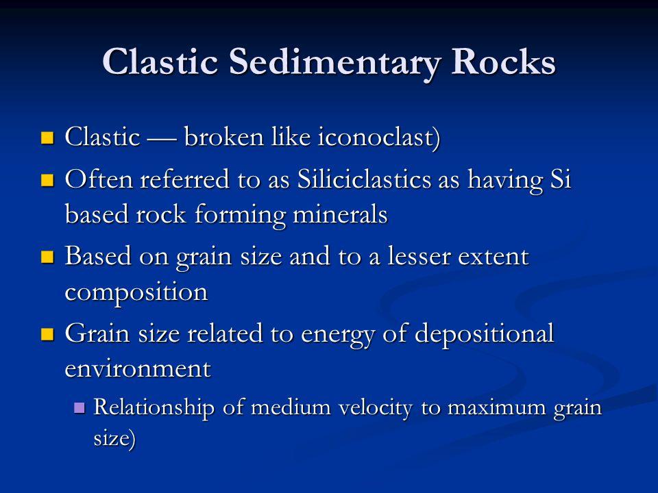 Clastic Sedimentary Rocks Clastic — broken like iconoclast) Clastic — broken like iconoclast) Often referred to as Siliciclastics as having Si based r