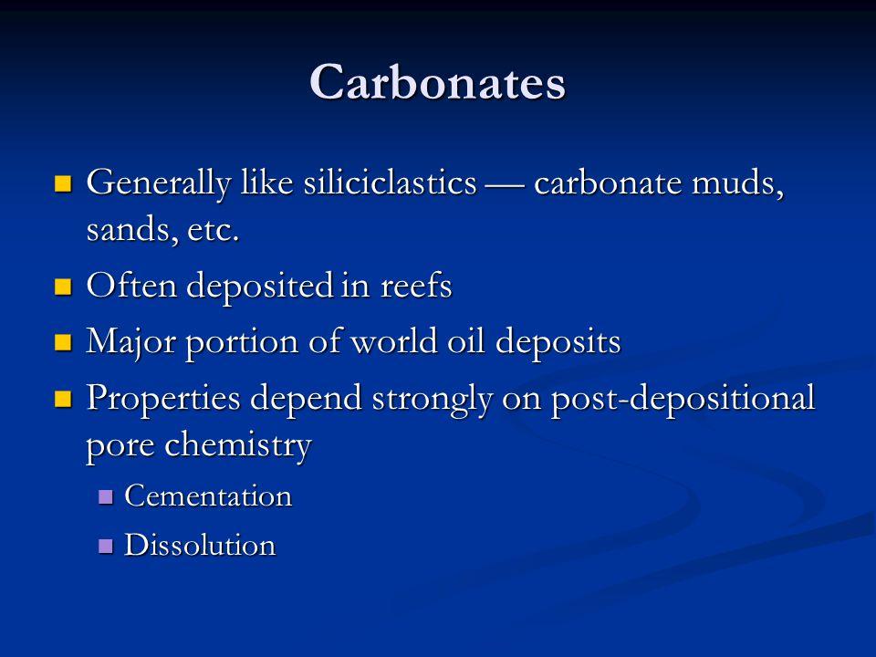 Carbonates Generally like siliciclastics — carbonate muds, sands, etc. Generally like siliciclastics — carbonate muds, sands, etc. Often deposited in