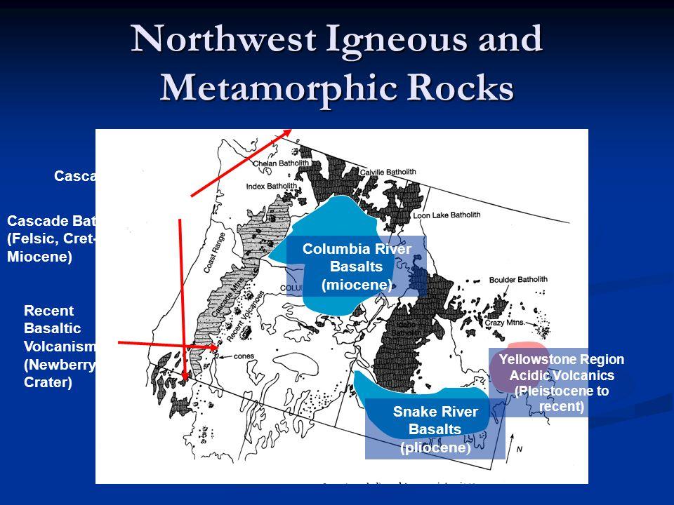 Northwest Igneous and Metamorphic Rocks Columbia River Basalts (miocene) Snake River Basalts (pliocene ) Yellowstone Region Acidic Volcanics (Pleistoc