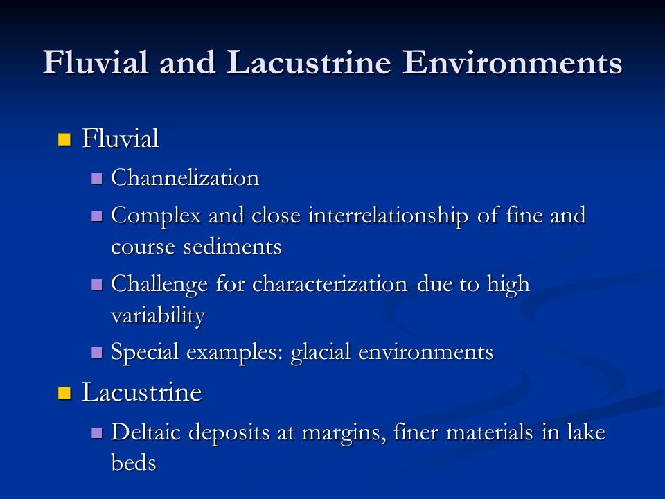 Fluvial and Lacustrine Environments Fluvial Fluvial Channelization Channelization Complex and close interrelationship of fine and course sediments Com