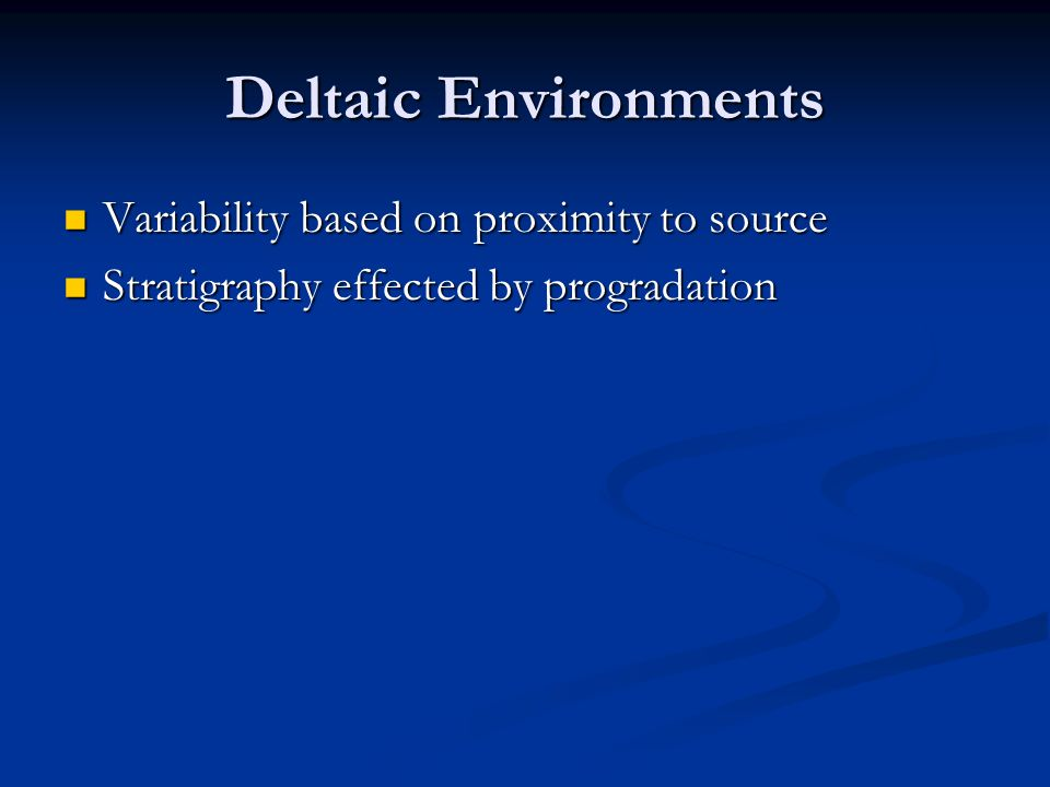 Deltaic Environments Variability based on proximity to source Variability based on proximity to source Stratigraphy effected by progradation Stratigra