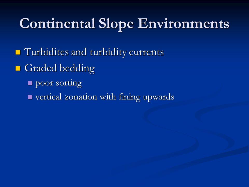 Continental Slope Environments Turbidites and turbidity currents Turbidites and turbidity currents Graded bedding Graded bedding poor sorting poor sor