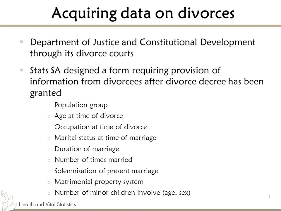 10 Acquiring data on divorces  Department of Justice and Constitutional Development through its divorce courts  Stats SA designed a form requiring provision of information from divorcees after divorce decree has been granted  Population group  Age at time of divorce  Occupation at time of divorce  Marital status at time of marriage  Duration of marriage  Number of times married  Solemnisation of present marriage  Matrimonial property system  Number of minor children involve (age, sex)