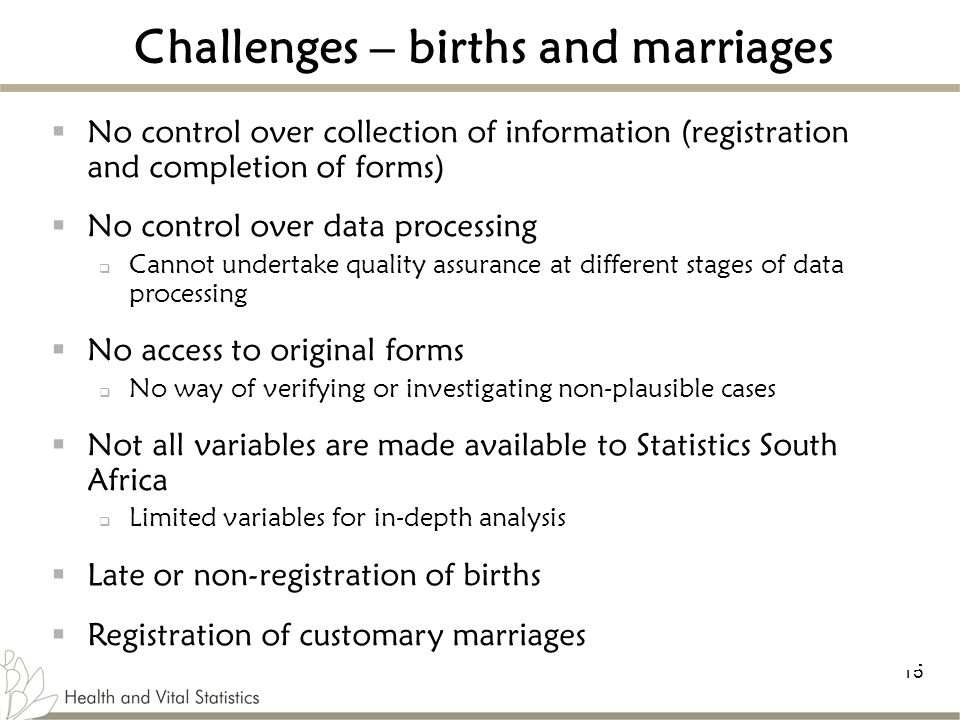 15 Challenges – births and marriages  No control over collection of information (registration and completion of forms)  No control over data processing  Cannot undertake quality assurance at different stages of data processing  No access to original forms  No way of verifying or investigating non-plausible cases  Not all variables are made available to Statistics South Africa  Limited variables for in-depth analysis  Late or non-registration of births  Registration of customary marriages