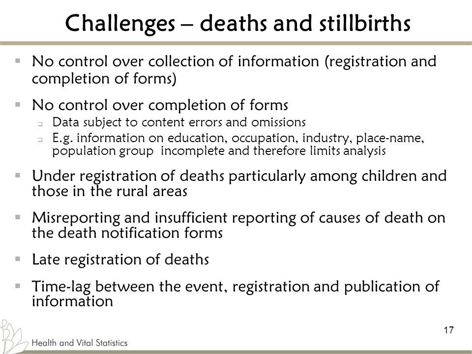 17 Challenges – deaths and stillbirths  No control over collection of information (registration and completion of forms)  No control over completion of forms  Data subject to content errors and omissions  E.g.