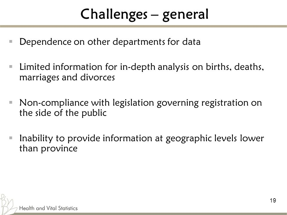 19 Challenges – general  Dependence on other departments for data  Limited information for in-depth analysis on births, deaths, marriages and divorces  Non-compliance with legislation governing registration on the side of the public  Inability to provide information at geographic levels lower than province