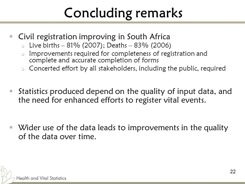 22 Concluding remarks  Civil registration improving in South Africa  Live births – 81% (2007); Deaths – 83% (2006)  Improvements required for completeness of registration and complete and accurate completion of forms  Concerted effort by all stakeholders, including the public, required  Statistics produced depend on the quality of input data, and the need for enhanced efforts to register vital events.