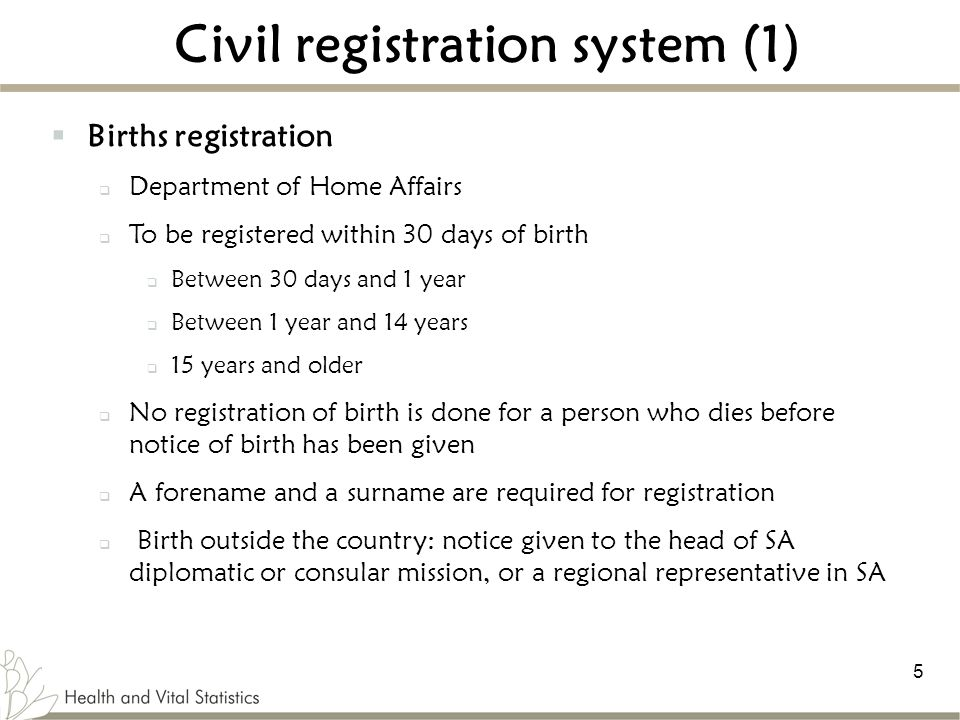 5 Civil registration system (1)  Births registration  Department of Home Affairs  To be registered within 30 days of birth  Between 30 days and 1 year  Between 1 year and 14 years  15 years and older  No registration of birth is done for a person who dies before notice of birth has been given  A forename and a surname are required for registration  Birth outside the country: notice given to the head of SA diplomatic or consular mission, or a regional representative in SA