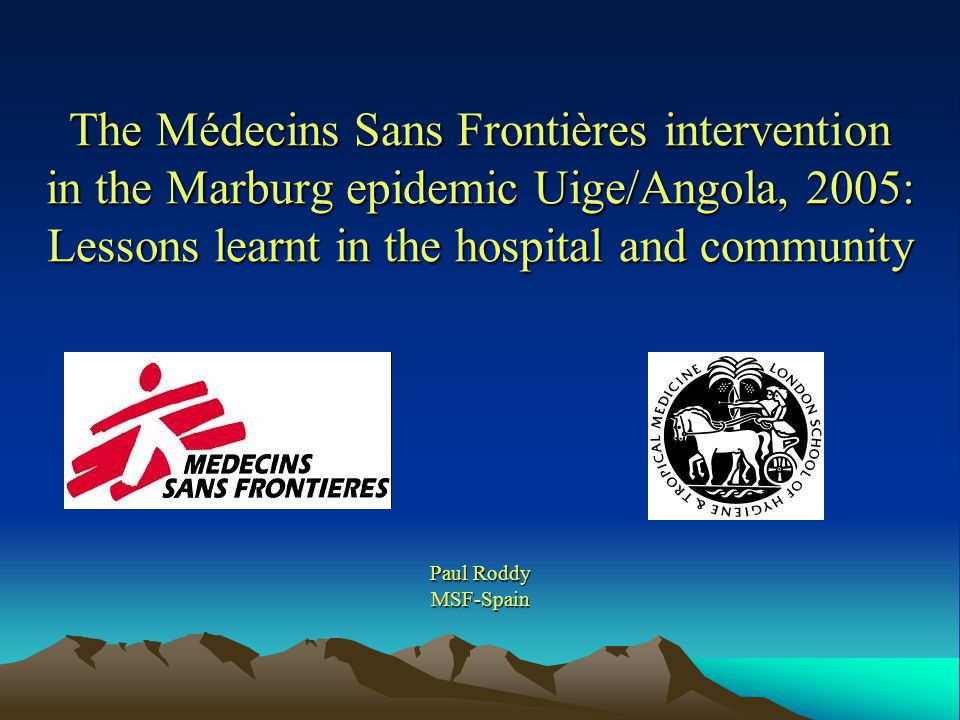 The Médecins Sans Frontières intervention in the Marburg epidemic Uige/Angola, 2005: Lessons learnt in the hospital and community Paul Roddy MSF-Spain