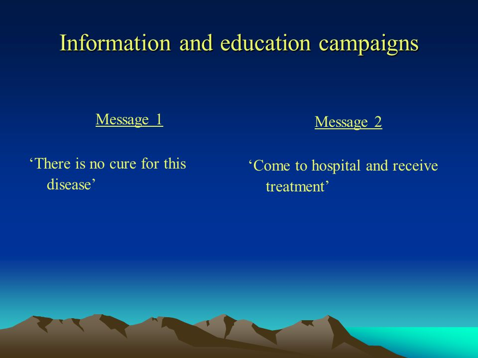 Information and education campaigns Message 1 'There is no cure for this disease' Message 2 'Come to hospital and receive treatment'