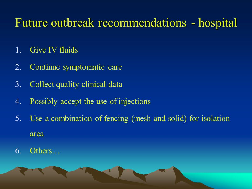 Future outbreak recommendations - hospital 1.Give IV fluids 2.Continue symptomatic care 3.Collect quality clinical data 4.Possibly accept the use of injections 5.Use a combination of fencing (mesh and solid) for isolation area 6.Others…