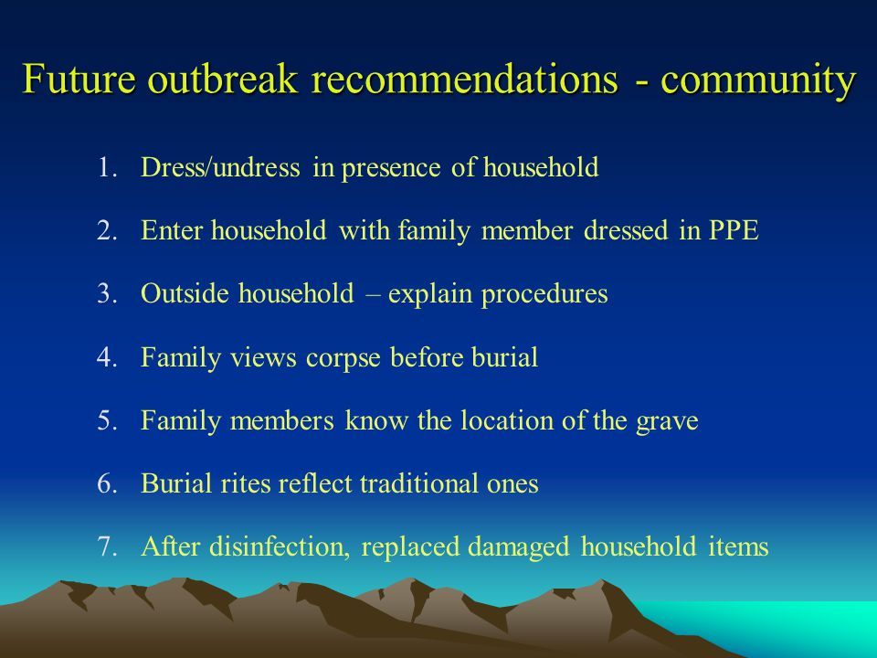 Future outbreak recommendations - community 1.Dress/undress in presence of household 2.Enter household with family member dressed in PPE 3.Outside household – explain procedures 4.Family views corpse before burial 5.Family members know the location of the grave 6.Burial rites reflect traditional ones 7.After disinfection, replaced damaged household items