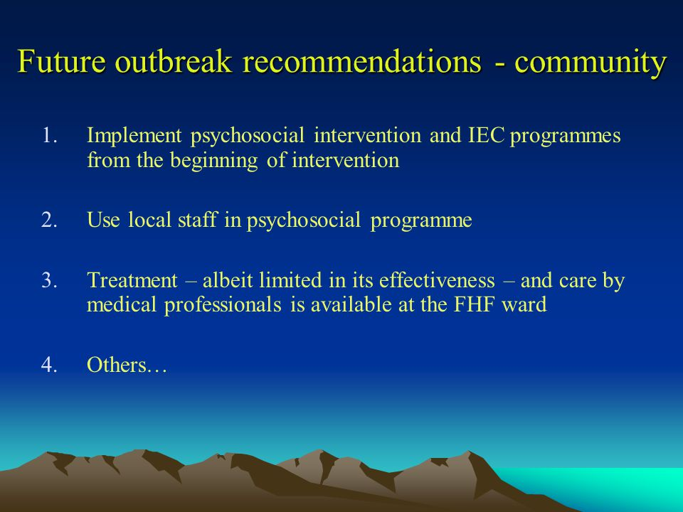 Future outbreak recommendations - community 1.Implement psychosocial intervention and IEC programmes from the beginning of intervention 2.Use local staff in psychosocial programme 3.Treatment – albeit limited in its effectiveness – and care by medical professionals is available at the FHF ward 4.Others…