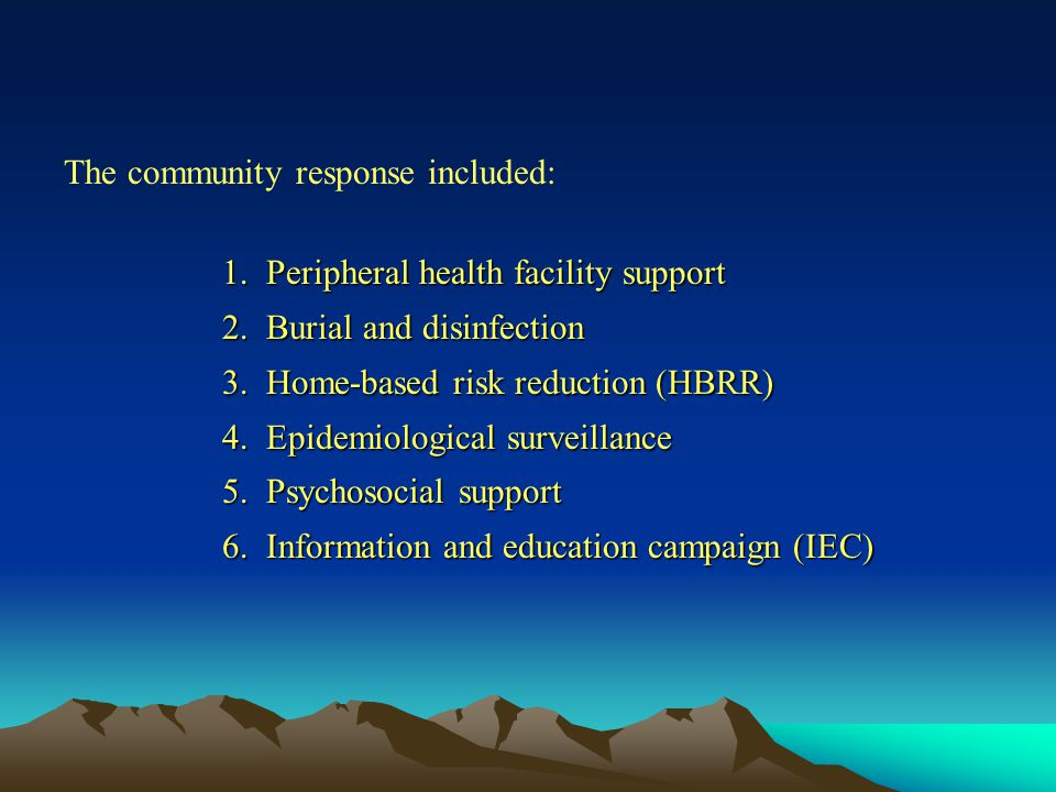 The community response included: 1.Peripheral health facility support 2.Burial and disinfection 3.Home-based risk reduction (HBRR) 4.Epidemiological surveillance 5.Psychosocial support 6.Information and education campaign (IEC)