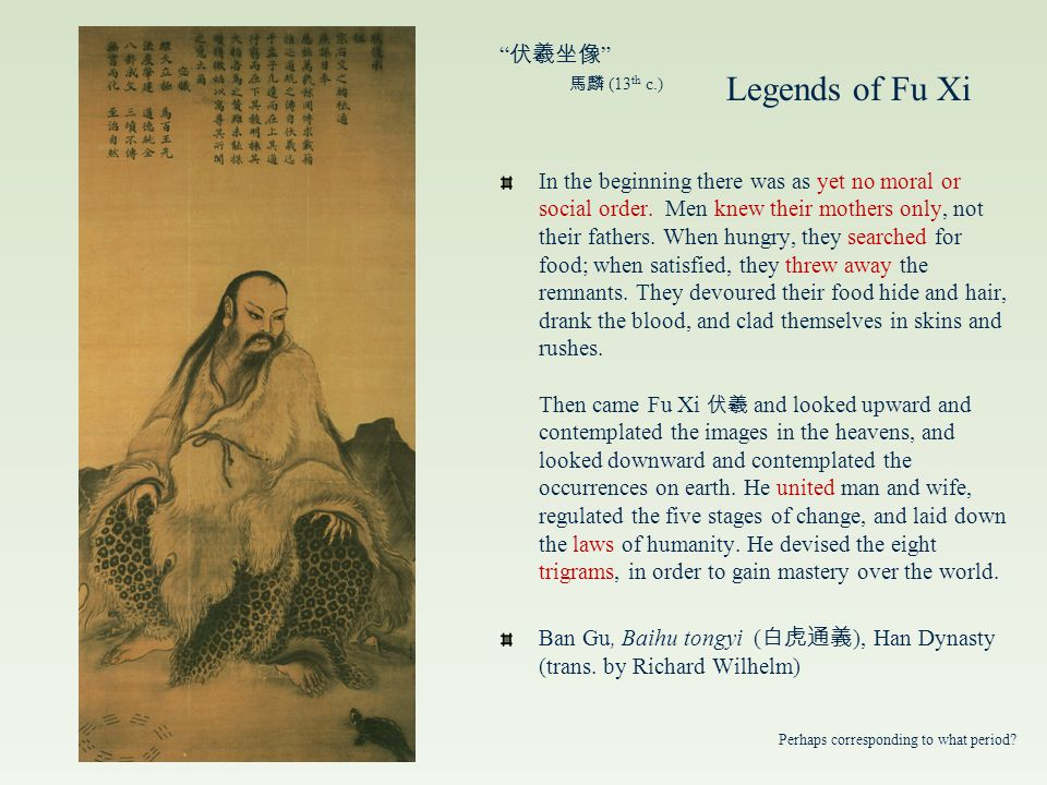 Legends of Fu-xi 伏羲 China's First Emperor First of the 三皇 Mythical Emperors Survivor of the great flood -- inventor of fishing, trapping, writing, civilized domestic life With sister Nű-wa ( 女媧 – second of the 三皇 ), procreator of humankind, making companions of clay