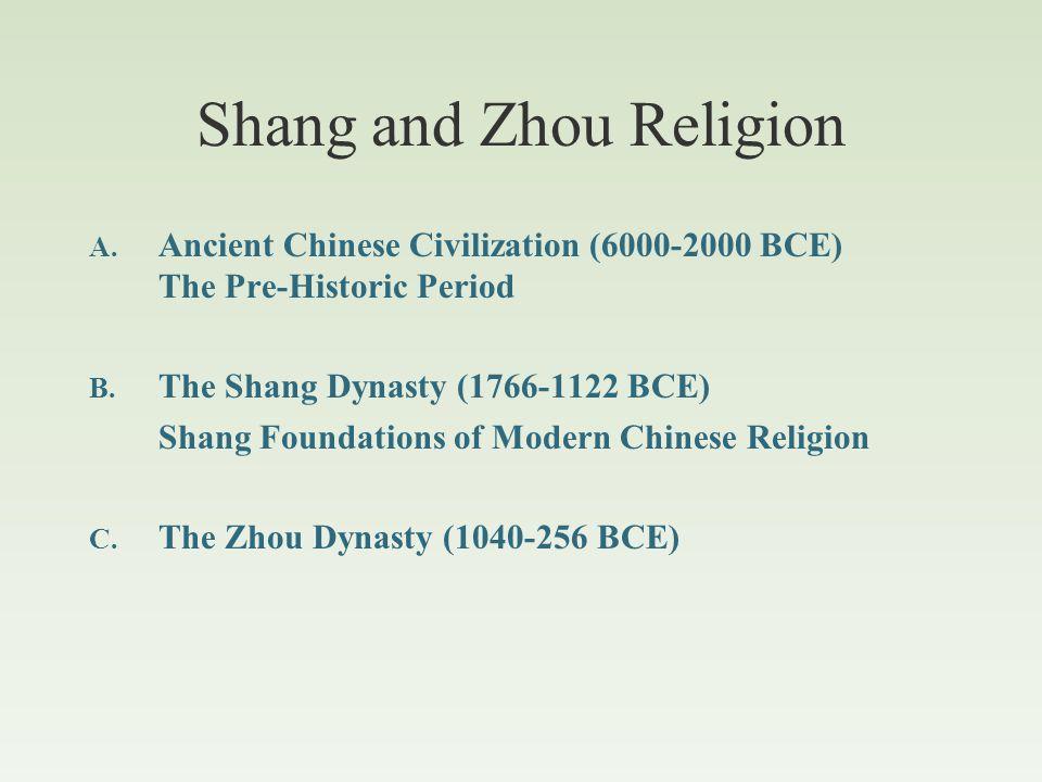 Ancient Chinese Civilization Prehistory Yang-shao (6000-3000 BCE) 仰韶 Long-shan (3000-2000 BCE) 龍山 Mythic Period 三皇五帝 ( dated 2852-2205 BCE) Tang Dynasty Yü Dynasty Xia Dynasty Fuxi ( 伏羲 ) Nüwa ( 女媧 ) Shennong ( 神農 ) Huang-di ( 黄帝 ) Zhuanxu ( 顓頊 ) Emperor Ku ( 帝嚳 ) Emperor Yao ( 堯 ) Emperor Shun ( 舜 ) Shang Dynasty (1766 - 1122 BCE) Shang Beginning of Recorded History: The Oracle Bones Classical Period Zhou Dynasty (1040 - 256 BCE) Western Zhou Eastern Zhou Spring & Autumn Period Warring States Period Kongzi (6 th c BCE) Mengzi (4 th c BCE) Xunzi (3 rd c BCE) Laozi (.