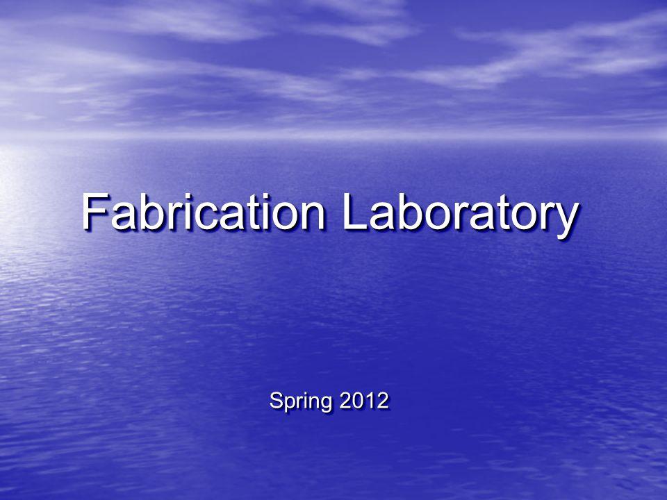 Fabrication Laboratory Spring 2012