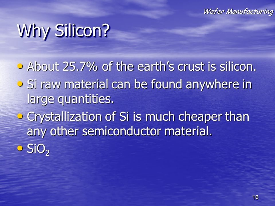Why Silicon? About 25.7% of the earth's crust is silicon. About 25.7% of the earth's crust is silicon. Si raw material can be found anywhere in large