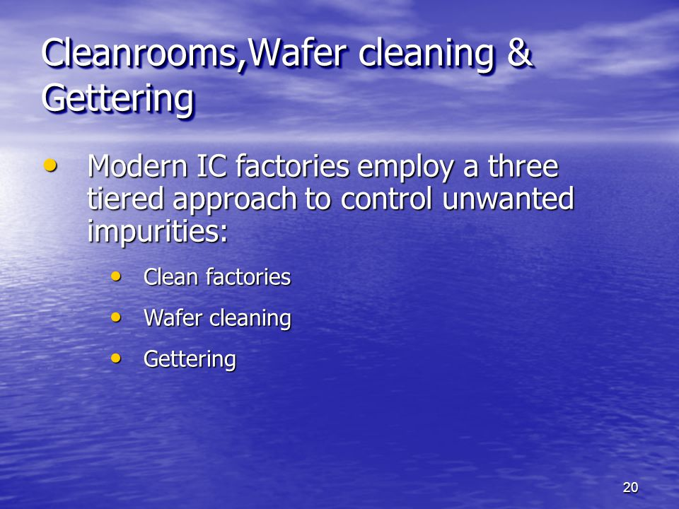 Cleanrooms,Wafer cleaning & Gettering Modern IC factories employ a three tiered approach to control unwanted impurities: Modern IC factories employ a