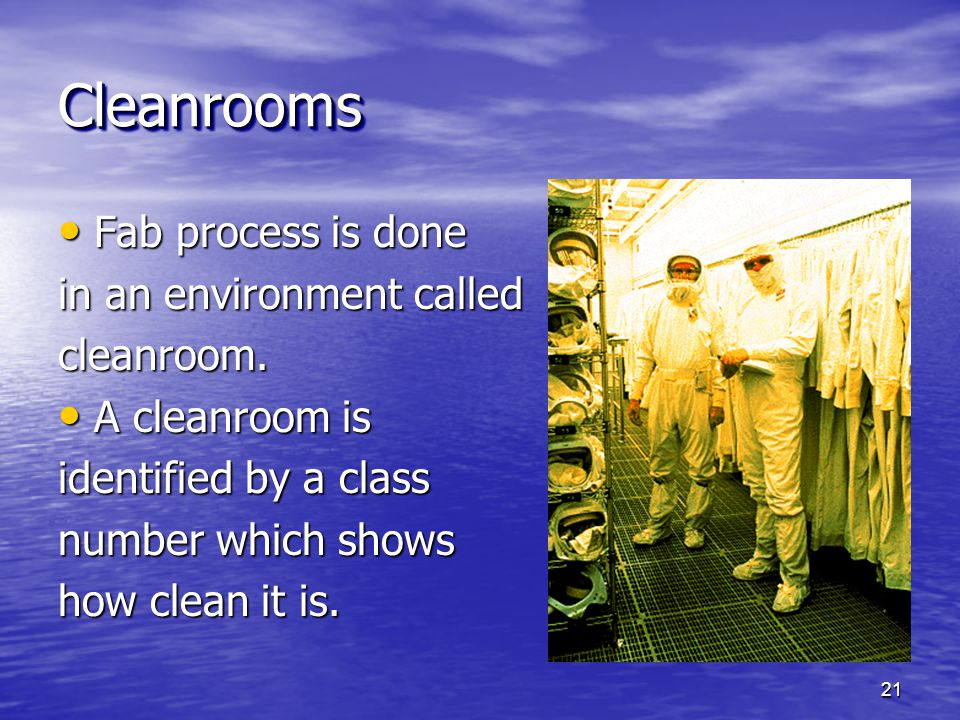 CleanroomsCleanrooms Fab process is done Fab process is done in an environment called cleanroom. A cleanroom is A cleanroom is identified by a class n