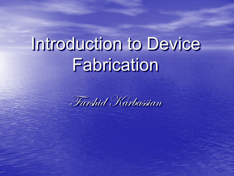 Introduction to Device Fabrication Farshid Karbassian