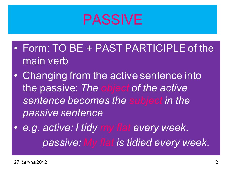 27. června 20122 PASSIVE Form: TO BE + PAST PARTICIPLE of the main verb Changing from the active sentence into the passive: The object of the active s